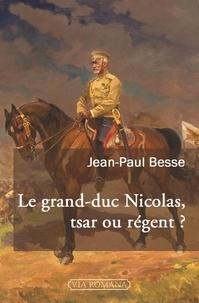 Jean-Paul Besse - Le grand-duc Nicolas, tsar ou régent ? - Le généralissime russe de 1914 face à son neveu et à la révolution.