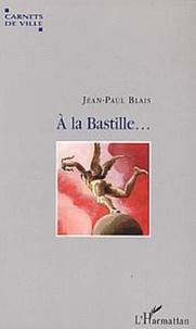 Jean-Paul Blais - A la Bastille ... - Voyage autour d'une place.
