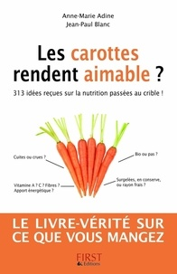 Jean-Paul Blanc et Anne-Marie Adine - Les carottes rendent aimable ? - 313 idées reçues sur la nutrition passées au crible !.