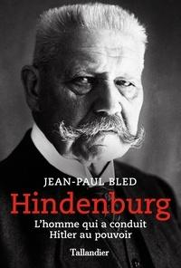 Jean-Paul Bled - Hindenburg - L'homme qui a conduit Hitler au pouvoir.