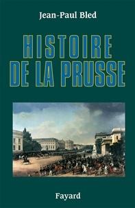 Jean-Paul Bled - Histoire de la Prusse.
