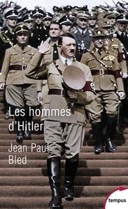 Jean-Paul Bled - Les hommes d'Hitler.