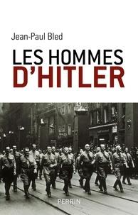 Jean-Paul Bled - Les hommes de Hitler.