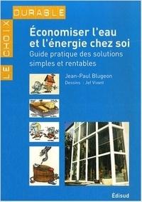 Jean-Paul Blugeon - Economiser l'eau et l'énergie chez soi - Guide pratique des solutions simples et rentables.
