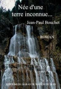 Jean-Paul Bouchet - Née d'une terre inconnue.