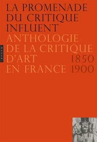 Jean-Paul Bouillon et Nicole Dubreuil-Blondin - La promenade du critique influent - Anthologie de la critique d'art en France 1850-1900.