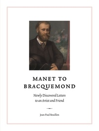 Jean-Paul Bouillon - Manet to Bracquemond - Newly Discovered Letters to an Artist and Friend.