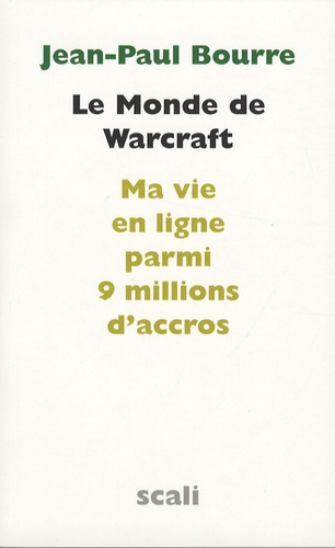 Jean-Paul Bourre - Le Monde de Warcraft - Ma vie en ligne parmi 9 millions d'accros, Suivi d'un entretien avec le docteur Sébastien Mayer.