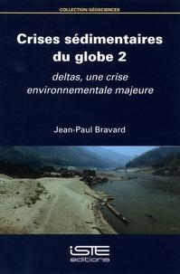 Jean-Paul Bravard - Crises sédimentaires du globe - Volume 2, Deltas, une crise environnementale majeure.