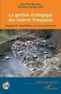 Jean-Paul Bravard et Christian. Lévêque - La gestion écologique des rivières françaises - Regards de scientifiques sur une controverse.