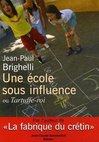 Jean-Paul Brighelli - Une école sous influence ou Tartuffe-Roi.