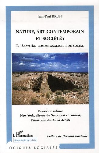 Jean-Paul Brun - Nature, art contemporain et société : le Land art comme analyseur du social - Volume 2, New York, déserts du Sud-Ouest et cosmos, l'itinéraire des Land Artists.