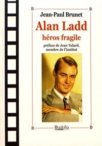 Jean-Paul Brunet - Alan Ladd, héros fragile.