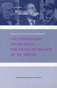 Jean-Paul Brunet - Les conseillers municipaux des villes de France au XXe siècle.