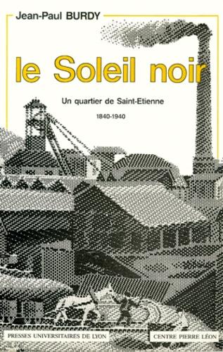 LE SOLEIL NOIR. Un quartier de Saint-Etienne, 1840-1940