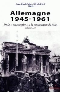 """Jean-Paul Cahn et Ulrich Pfeil - Allemagne 1945-1961 - De la """"catastrophe"""" à la construction du Mur."""