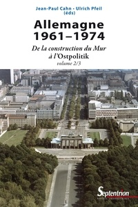 Jean-Paul Cahn et Ulrich Pfeil - Allemagne 1961-1974 - De la construction du Mur à l'Ostpolitik.
