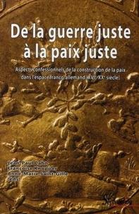 Jean-Paul Cahn et Françoise Knopper - De la guerre juste à la paix juste - Aspects confessionnels de la construction de la paix dans l'espace franco-allemand (XVIe-XXe siècle).