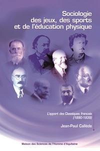 Jean-Paul Callède - Sociologie des jeux, des sports et de l'éducation physique - L'apport des Classiques français (1890-1939).
