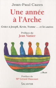 Jean-Paul Cazes - Une année à l'Arche - Grâce à Joseph, Kevin, Yvonne et les autres.