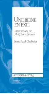 Jean-Paul Chabrier - Une reine en exil - Un tombeau de Philippine Bausch suivi d'une Courte notice biographique de Pina Bausch.