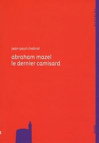 Jean-Paul Chabrol - Abraham Mazel (1677-1710) le dernier camisard.