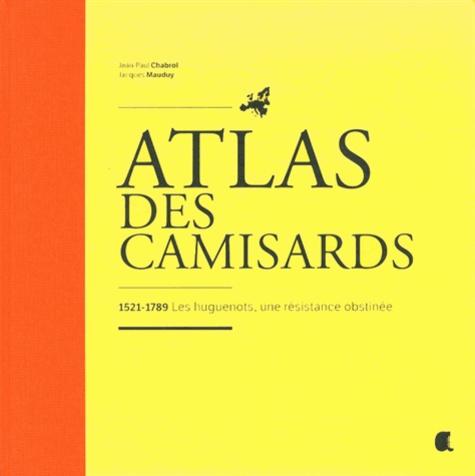 Jean-Paul Chabrol et Jacques Mauduy - Atlas des Camisards - 1521-1789 Les huguenots, une résistance obstinée.
