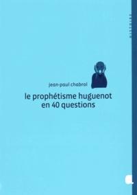 Jean-Paul Chabrol - Le prophétisme huguenot en 40 questions.