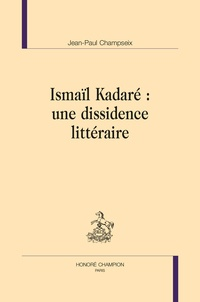 Jean-Paul Champseix - Ismaïl Kadaré : une dissidence littéraire.