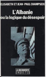 Jean-Paul Champseix et Elisabeth Champseix - L'Albanie ou La logique du désespoir.