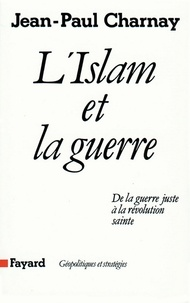 Jean-Paul Charnay - L'Islam et la guerre - De la guerre juste à la révolution sainte.
