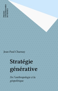 Jean-Paul Charnay - Stratégie générative - De l'anthropologie à la géopolitique.