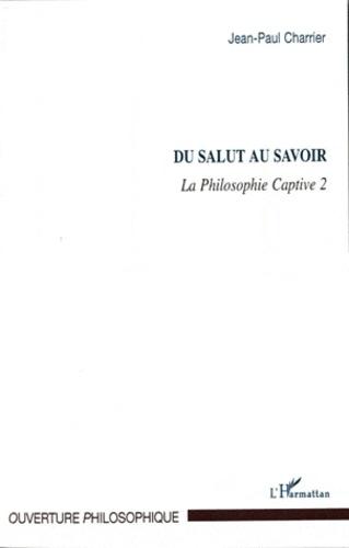 Jean-Paul Charrier - La Philosophie captive - Tome 2, Du salut au savoir.
