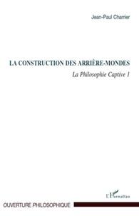 Jean-Paul Charrier - La Philosophie captive - Tome 1, La construction des arrière-mondes.
