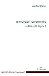 Jean-Paul Charrier - La Philosophie captive - Tome 3, Le temps des incertitudes.