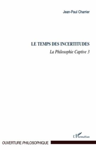 La Philosophie captive. Tome 3, Le temps des incertitudes - Jean-Paul Charrier