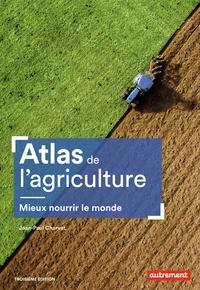 Jean-Paul Charvet - Atlas de l'agriculture - Mieux nourrir le monde.