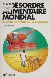 Jean-Paul Charvet - Le Désordre alimentaire mondial - Surplus et pénuries,  le scandale.