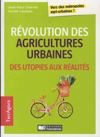 Jean-Paul Charvet et Xavier Laureau - Révolution des agricultures urbaines, des utopies aux réalités - Vers des métropoles agri-urbaines ?.