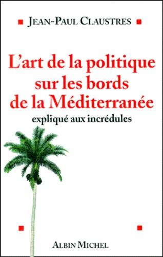 Jean-Paul Claustres - L'art de la politique sur les bords de la Méditerranée expliqué aux incrédules.