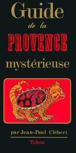 Jean-Paul Clébert - GUIDE DE LA PROVENCE MYSTERIEUSE.