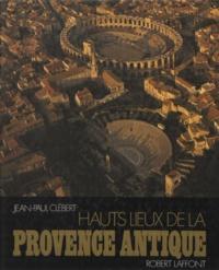 Jean-Paul Clébert - Hauts lieux de la Provence antique.