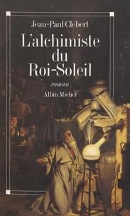 Jean-Paul Clébert - L'alchimiste du Roi-Soleil.