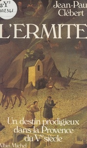 Jean-Paul Clébert - L'ermite - Un destin prodigieux dans la Provence du Ve siècle.