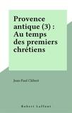 Jean-Paul Clébert - Provence antique Tome 3 - Aux temps des premiers chrétiens.