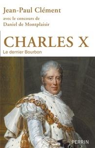 Jean-Paul Clément - Charles X - Le dernier Bourbon.