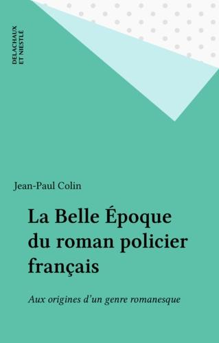 La belle époque du roman policier français. Aux origines d'un genre romanesque