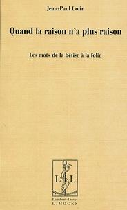 Jean-Paul Colin - Quand la raison n'a plus raison - Les mots de la bêtise à la folie.