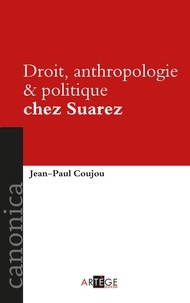 Jean-Paul Coujou - Droit, anthropologie et politique chez Suarez.