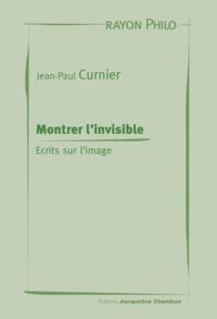 Jean-Paul Curnier - Montrer l'invisible - Ecrits sur l'image.